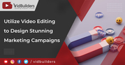 Utilize Video Editing to Design Stunning Marketing Campaigns